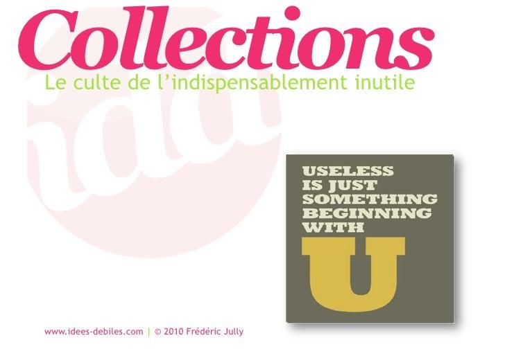 Collections Le culte de l'indispensablement inutile     www.idees-debiles.com | © 2010 Frédéric Jully