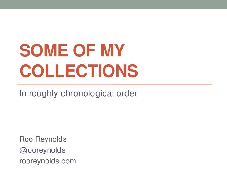 Some of my collections<br />In roughly chronological order<br />Roo Reynolds<br />@rooreynolds<br />rooreynolds.com<br />