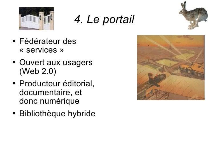 4. Le portail <ul><li>Fédérateur des «services» </li></ul><ul><li>Ouvert aux usagers (Web 2.0) </li></ul><ul><li>Product...