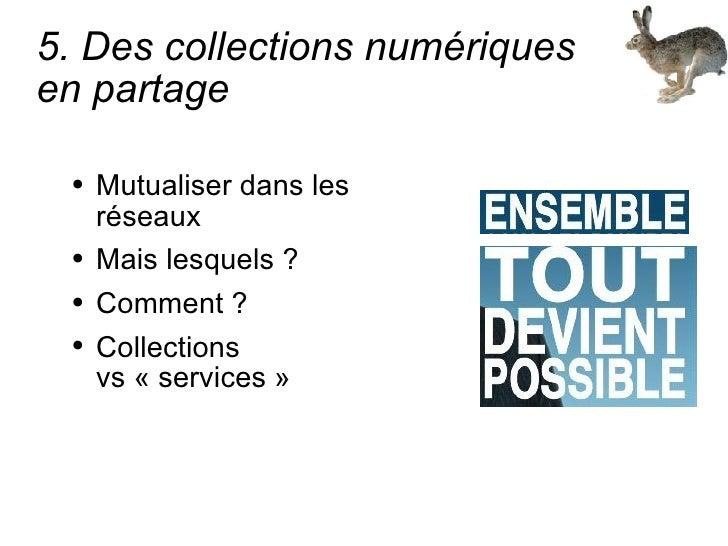 5. Des collections numériques  en partage <ul><li>Mutualiser dans les réseaux </li></ul><ul><li>Mais lesquels ? </li></ul>...