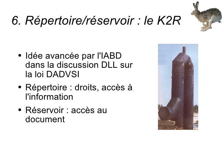 6. Répertoire/réservoir : le K2R <ul><li>Idée avancée par l'IABD dans la discussion DLL sur la loi DADVSI </li></ul><ul><l...