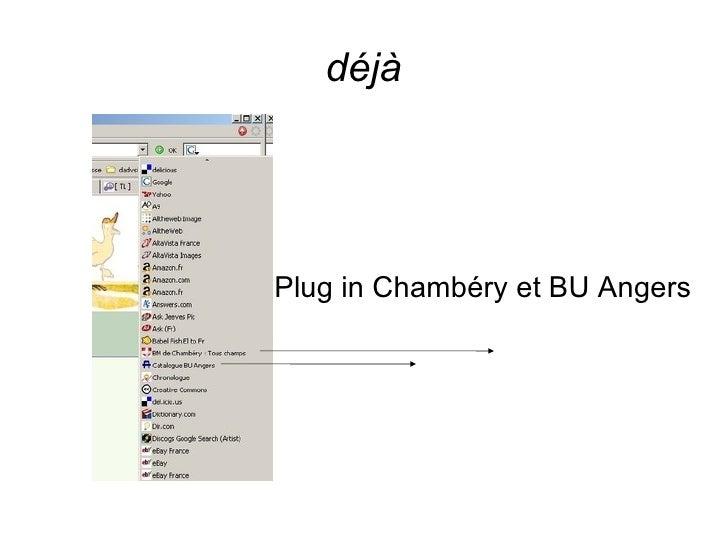 déjà <ul><ul><li>Plug in Chambéry et BU Angers </li></ul></ul>