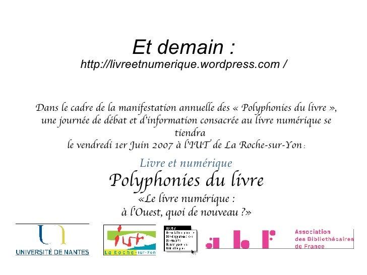 Et demain : http://livreetnumerique.wordpress.com  / <ul><ul><li>Dans le cadre de la manifestation annuelle des « Polyphon...