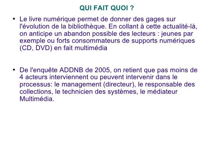 <ul><li>QUI FAIT QUOI ? </li></ul><ul><li>Le livre numérique permet de donner des gages sur l'évolution de la bibliothèque...