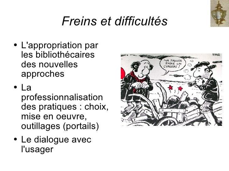Freins et difficultés <ul><li>L'appropriation par les bibliothécaires des nouvelles approches </li></ul><ul><li>La profess...
