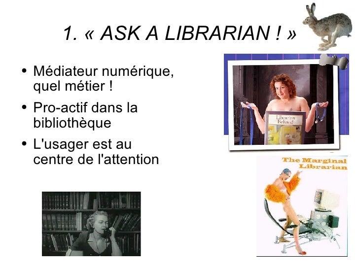 1. «ASK A LIBRARIAN !» <ul><li>Médiateur numérique, quel métier ! </li></ul><ul><li>Pro-actif dans la bibliothèque </li>...