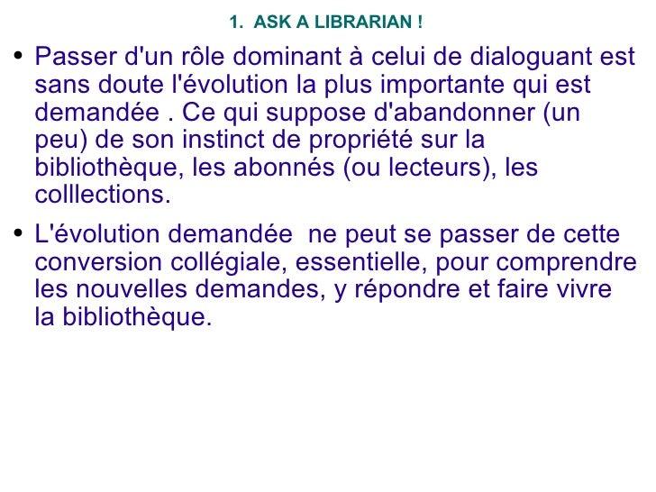 <ul><li>1.  ASK A LIBRARIAN ! </li></ul><ul><li>Passer d'un rôle dominant à celui de dialoguant est sans doute l'évolution...
