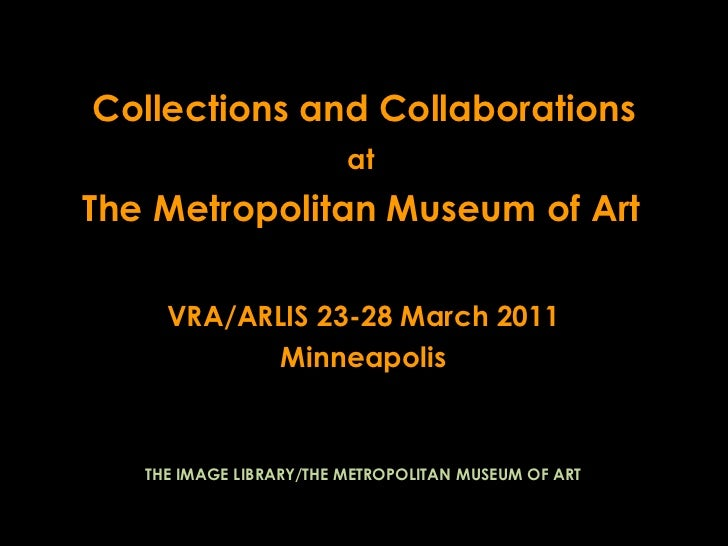 Collections and Collaborations<br />at<br />The Metropolitan Museum of Art<br />VRA/ARLIS 23-28 March 2011<br />Minneapoli...