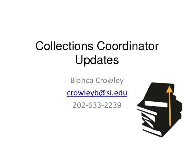 Collections Coordinator Updates Bianca Crowley crowleyb@si.edu 202-633-2239