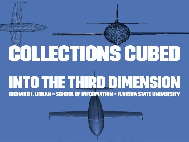 Collections Cubed Intothe Third DimensionRichard J. Urban – SchoolofInformation – Florida State University