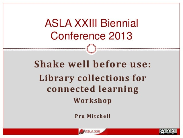 Shake well before use: Library collections for connected learning Workshop Pru Mitchell ASLA XXIII Biennial Conference 2013