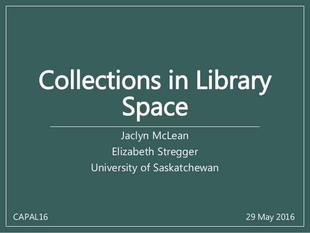 Collections in Library Space Jaclyn McLean Elizabeth Stregger University of Saskatchewan CAPAL16 29 May 2016