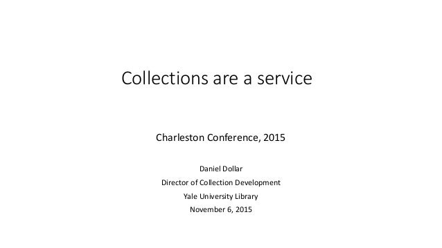 Collections are a service Charleston Conference, 2015 Daniel Dollar Director of Collection Development Yale University Lib...