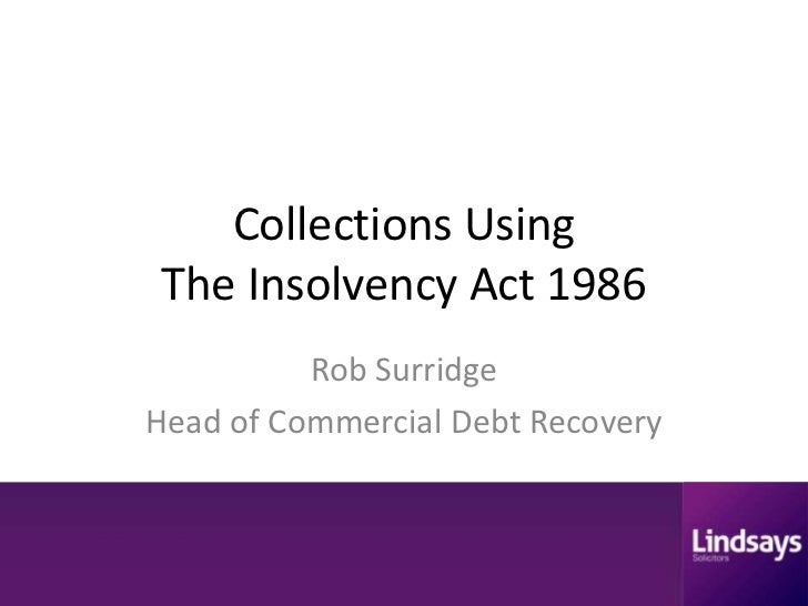 Collections UsingThe Insolvency Act 1986          Rob SurridgeHead of Commercial Debt Recovery