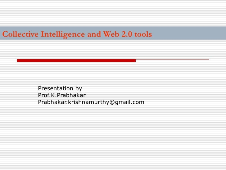 Collective Intelligence and Web 2.0 tools Presentation by Prof.K.Prabhakar  [email_address]