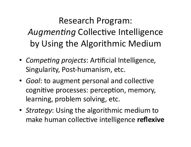 Research  Program:   Augmen'ng  Collec&ve  Intelligence     by  Using  the  Algorithmic  Medium   •...