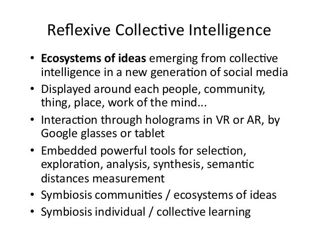 Reflexive  Collec&ve  Intelligence   • Ecosystems  of  ideas  emerging  from  collec&ve   intelligence ...
