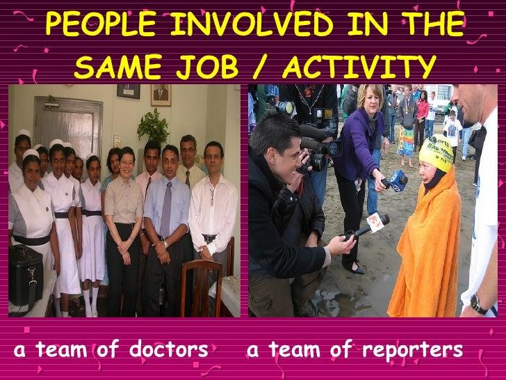 PEOPLE INVOLVED IN THE SAME JOB / ACTIVITY <ul><li>a team of doctors  a team of reporters </li></ul>