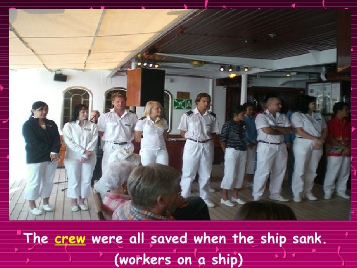 <ul><li>The  crew  were all saved when the ship sank.  </li></ul><ul><li>(workers on a ship) </li></ul>