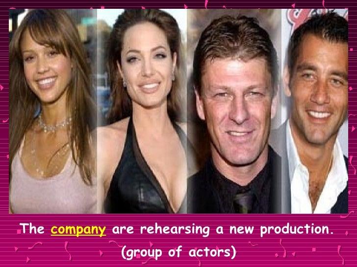 <ul><li>The  company  are rehearsing a new production.  </li></ul><ul><li>(group of actors) </li></ul>