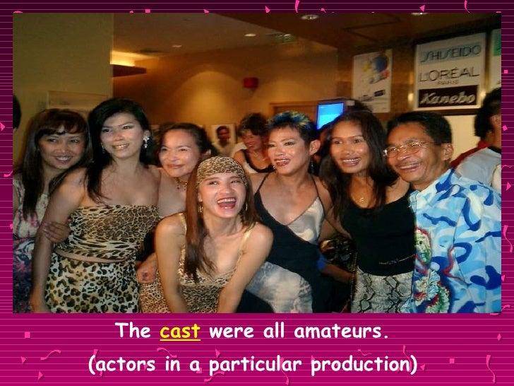 <ul><li>The  cast  were all amateurs.  </li></ul><ul><li>(actors in a particular production)  </li></ul>
