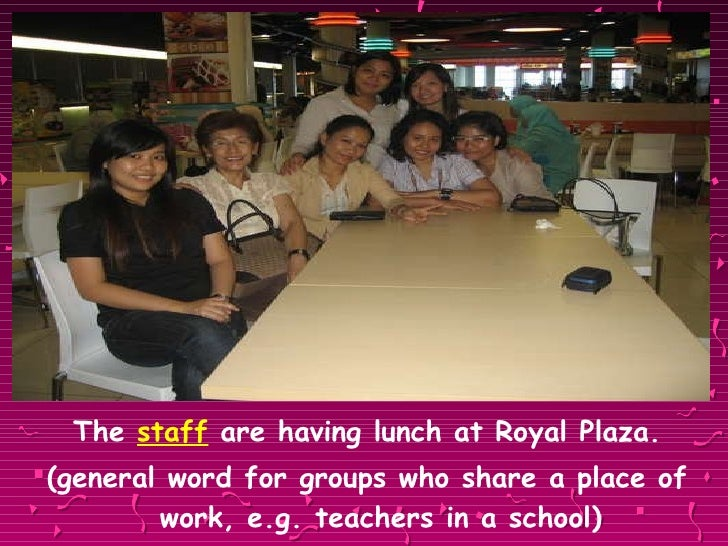 <ul><li>The  staff  are having lunch at Royal Plaza. </li></ul><ul><li>(general word for groups who share a place of work,...