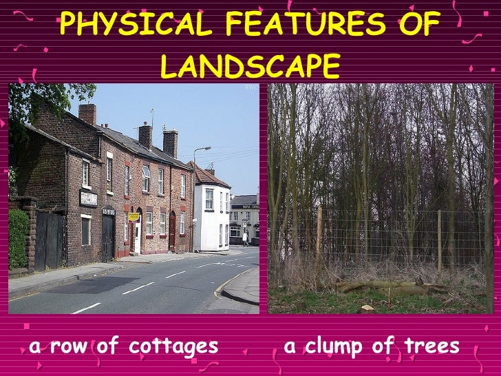 PHYSICAL FEATURES OF LANDSCAPE <ul><li>a row of cottages   a clump of trees </li></ul>
