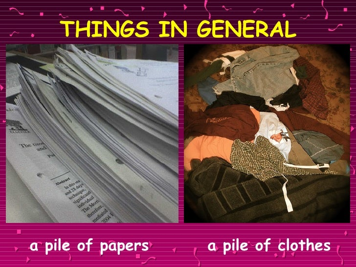 THINGS IN GENERAL <ul><li>a pile of papers   a pile of clothes </li></ul>