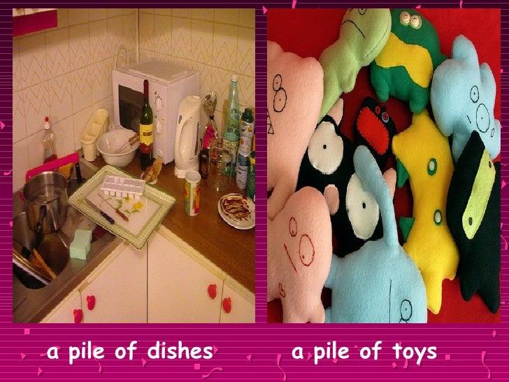<ul><li>a pile of dishes   a pile of toys </li></ul>