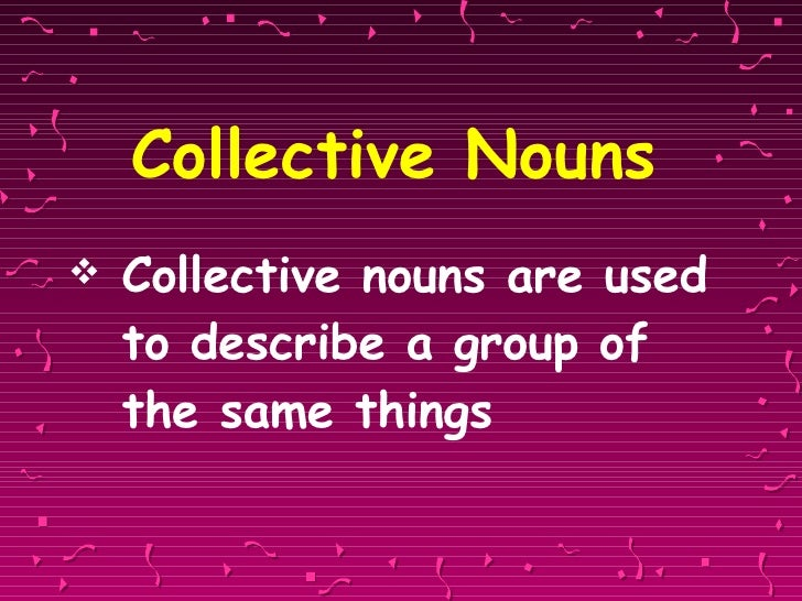 Collective Nouns <ul><li>Collective nouns are used to describe a group of the same things </li></ul>