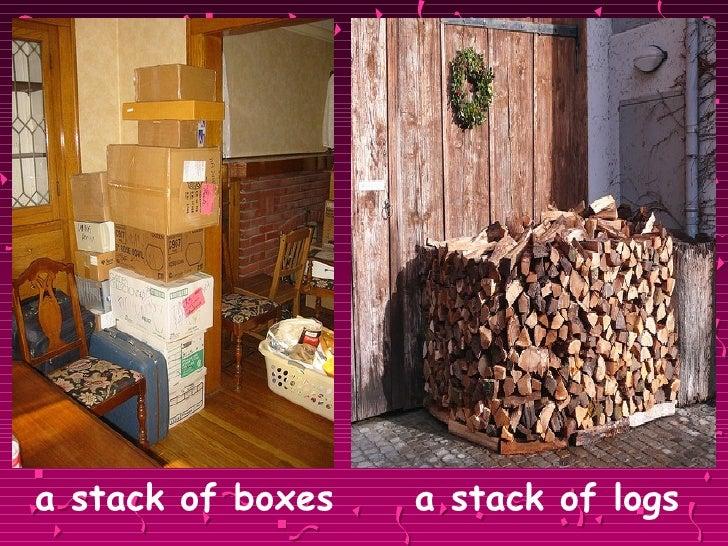 <ul><li>a stack of boxes   a stack of logs </li></ul>