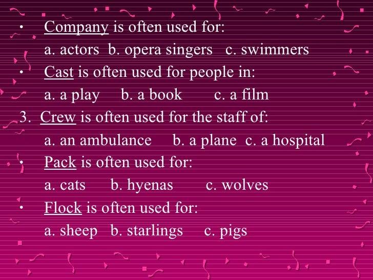 <ul><li>Company  is often used for: </li></ul><ul><li>a. actors  b. opera singers  c. swimmers </li></ul><ul><li>Cast  is ...