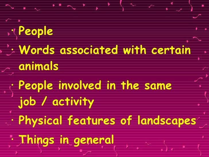 <ul><li>People </li></ul><ul><li>Words associated with certain animals </li></ul><ul><li>People involved in the same job /...