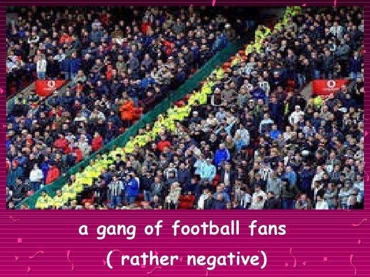 <ul><li>a gang of football fans  </li></ul><ul><li>( rather negative) </li></ul>