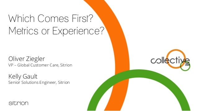 Which Comes First? Metrics or Experience? Oliver Ziegler VP – Global Customer Care, Sitrion Kelly Gault Senior Solutions E...