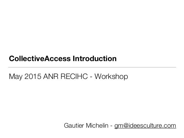 CollectiveAccess Introduction May 2015 ANR RECIHC - Workshop Gautier Michelin - gm@ideesculture.com