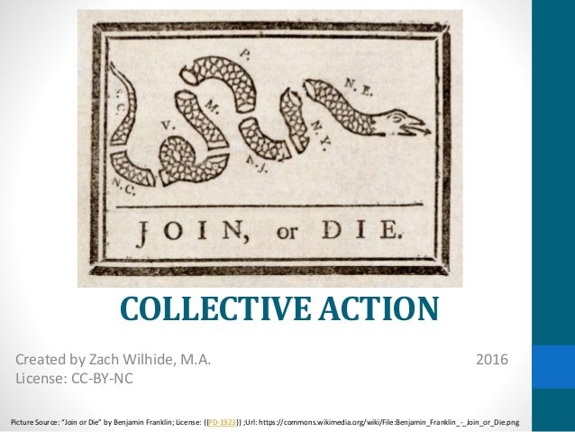 """COLLECTIVE ACTION Created by Zach Wilhide, M.A. 2016 License: CC-BY-NC Picture Source: """"Join or Die"""" by Benjamin Franklin;..."""