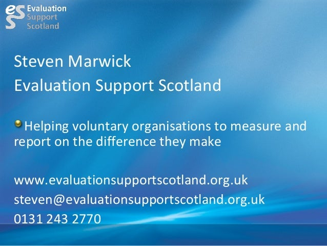 Steven MarwickEvaluation Support Scotland  Helping voluntary organisations to measure andreport on the difference they mak...