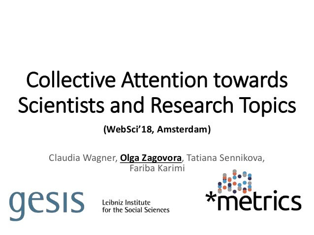 Collective Attention towards Scientists and Research Topics (WebSci'18, Amsterdam) Claudia Wagner, Olga Zagovora, Tatiana ...