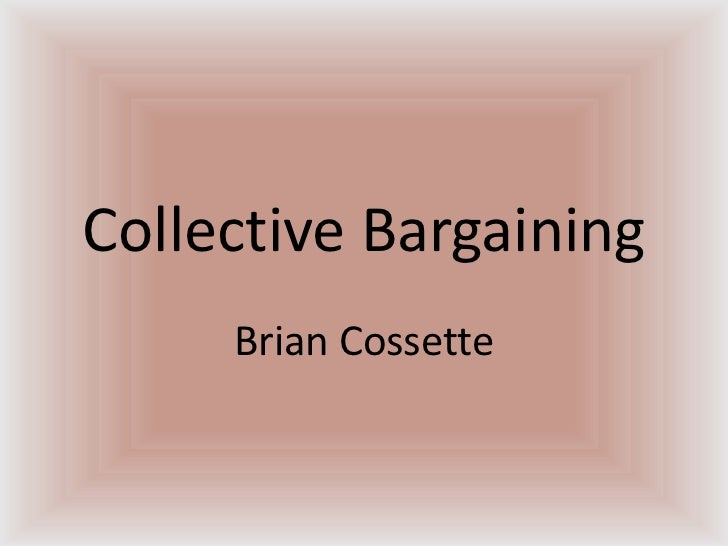Collective Bargaining<br />Brian Cossette<br />