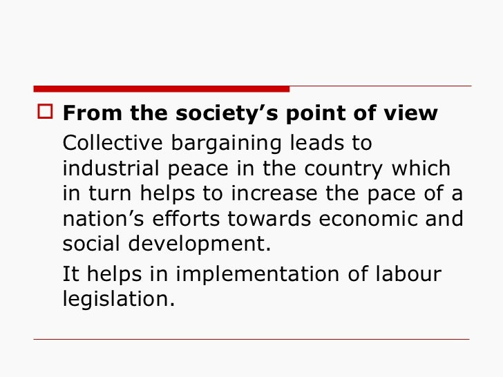 <ul><li>From the society's point of view </li></ul><ul><li>Collective bargaining leads to industrial peace in the country ...