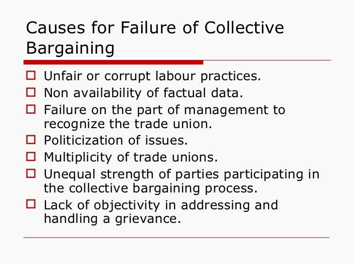 Causes for Failure of Collective Bargaining <ul><li>Unfair or corrupt labour practices. </li></ul><ul><li>Non availability...