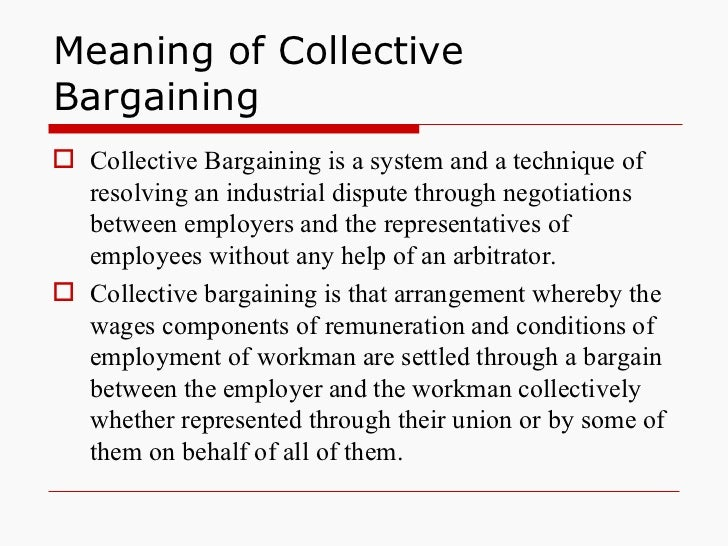 Meaning of Collective Bargaining <ul><li>Collective Bargaining is a system and a technique of resolving an industrial disp...