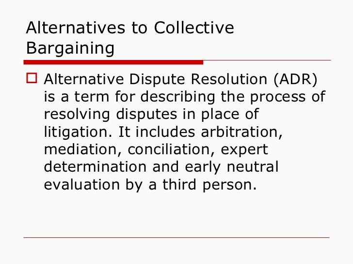 Alternatives to Collective Bargaining <ul><li>Alternative Dispute Resolution (ADR) is a term for describing the process of...