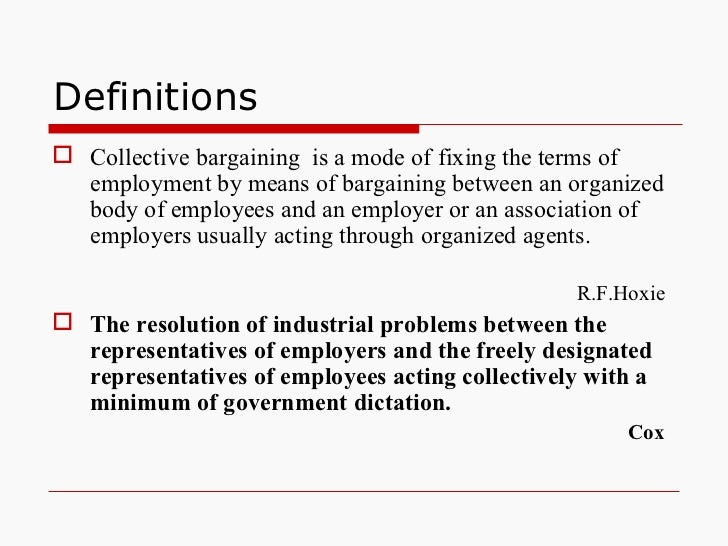 Definitions <ul><li>Collective bargaining  is a mode of fixing the terms of employment by means of bargaining between an o...