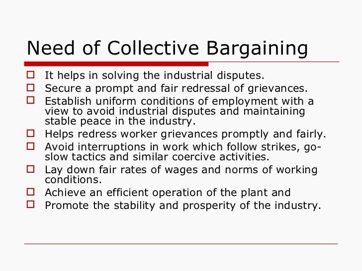 Need of Collective Bargaining <ul><li>It helps in solving the industrial disputes. </li></ul><ul><li>Secure a prompt and f...