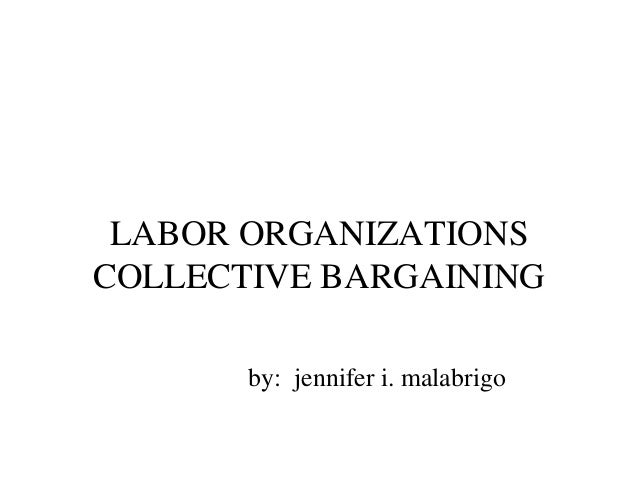 LABOR ORGANIZATIONS COLLECTIVE BARGAINING LABOR ORGANIZATIONS COLLECTIVE BARGAINING by: jennifer i. malabrigo