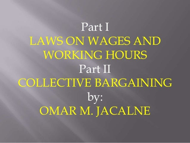Part I LAWS ON WAGES AND   WORKING HOURS        Part IICOLLECTIVE BARGAINING          by:   OMAR M. JACALNE