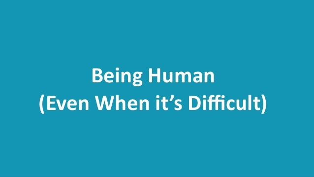 Being  Human   (Even  When  it's  Difficult)
