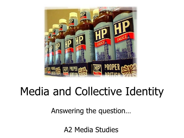 Media and Collective Identity Answering the question… A2 Media Studies